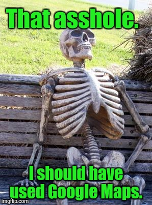Waiting Skeleton Meme | That asshole. I should have used Google Maps. | image tagged in memes,waiting skeleton | made w/ Imgflip meme maker