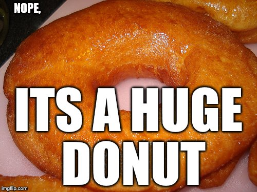 NOPE, ITS A HUGE DONUT | made w/ Imgflip meme maker