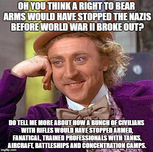 Creepy Condescending Wonka Meme | OH YOU THINK A RIGHT TO BEAR ARMS WOULD HAVE STOPPED THE NAZIS BEFORE WORLD WAR II BROKE OUT? DO TELL ME MORE ABOUT HOW A BUNCH OF CIVILIANS | image tagged in memes,creepy condescending wonka,politics | made w/ Imgflip meme maker
