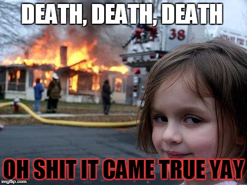 Disaster Girl Meme | DEATH, DEATH, DEATH OH SHIT IT CAME TRUE YAY | image tagged in memes,disaster girl | made w/ Imgflip meme maker