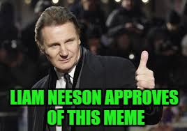 LIAM NEESON APPROVES OF THIS MEME | made w/ Imgflip meme maker
