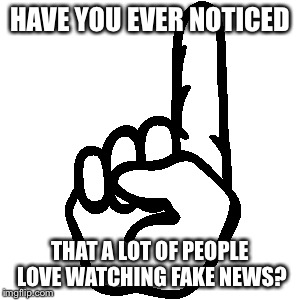 Finger | HAVE YOU EVER NOTICED THAT A LOT OF PEOPLE LOVE WATCHING FAKE NEWS? | image tagged in finger | made w/ Imgflip meme maker