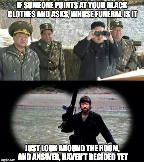 Don't Send Nukes, Send Chuck | IF SOMEONE POINTS AT YOUR BLACK CLOTHES AND ASKS, WHOSE FUNERAL IS IT JUST LOOK AROUND THE ROOM, AND ANSWER, HAVEN'T DECIDED YET | image tagged in chuck norris,kim jong un,judgement | made w/ Imgflip meme maker