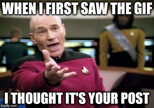 Picard Wtf Meme | WHEN I FIRST SAW THE GIF I THOUGHT IT'S YOUR POST | image tagged in memes,picard wtf | made w/ Imgflip meme maker