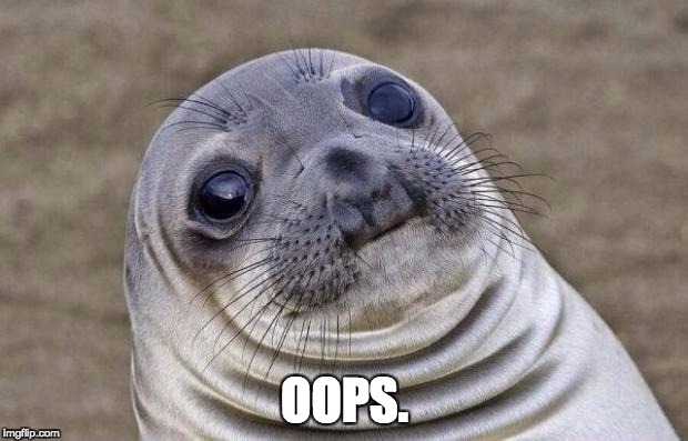 OOPS. | image tagged in memes,awkward moment sealion | made w/ Imgflip meme maker
