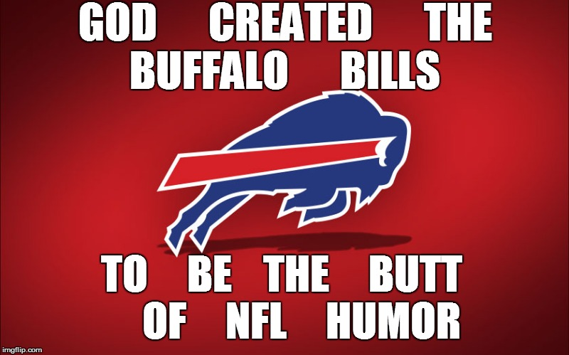 TO     BE    THE     BUTT     OF     NFL     HUMOR GOD      CREATED      THE      BUFFALO      BILLS | made w/ Imgflip meme maker