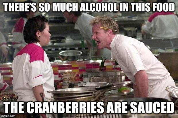 Gordon Ramsey | THERE'S SO MUCH ALCOHOL IN THIS FOOD THE CRANBERRIES ARE SAUCED | image tagged in gordon ramsey,memes,angry chef gordon ramsay,thanksgiving | made w/ Imgflip meme maker