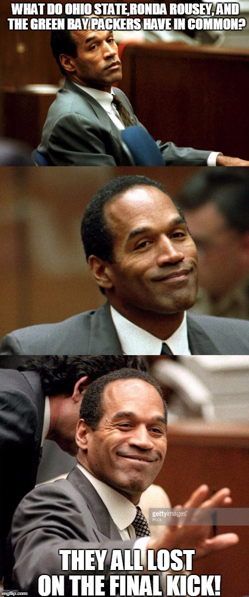 Bad joke OJ Simpson | WHAT DO OHIO STATE,RONDA ROUSEY, AND THE GREEN BAY PACKERS HAVE IN COMMON? THEY ALL LOST ON THE FINAL KICK! | image tagged in bad joke oj simpson | made w/ Imgflip meme maker