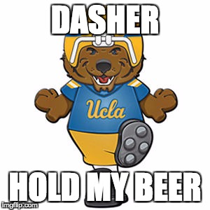 DASHER HOLD MY BEER | image tagged in ucla,chip kelly | made w/ Imgflip meme maker