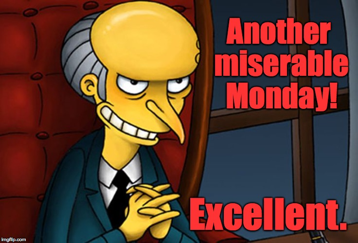 So many things depend on your point of view. | Another miserable Monday! Excellent. | image tagged in memes,monday,mr burns,simpsons,mondays | made w/ Imgflip meme maker