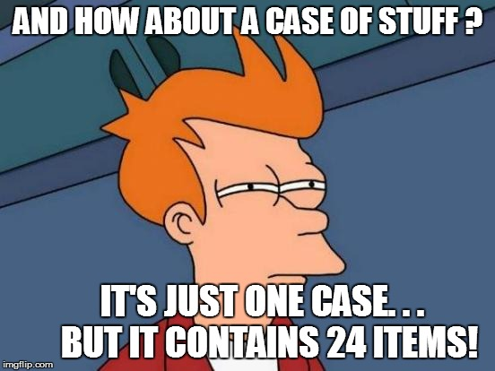Futurama Fry Meme | AND HOW ABOUT A CASE OF STUFF ? IT'S JUST ONE CASE. . .  BUT IT CONTAINS 24 ITEMS! | image tagged in memes,futurama fry | made w/ Imgflip meme maker