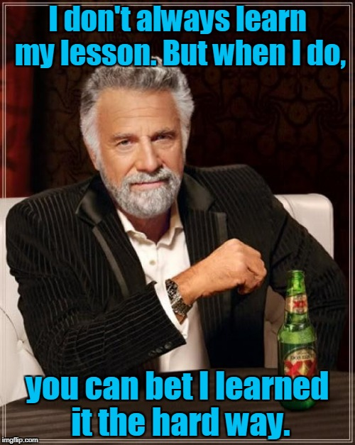 The Most Interesting Man In The World Meme | I don't always learn my lesson. But when I do, you can bet I learned it the hard way. | image tagged in memes,the most interesting man in the world | made w/ Imgflip meme maker