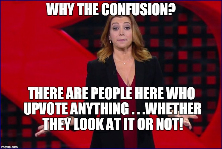 WHY THE CONFUSION? THERE ARE PEOPLE HERE WHO UPVOTE ANYTHING . . .WHETHER THEY LOOK AT IT OR NOT! | made w/ Imgflip meme maker