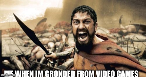 Sparta Leonidas Meme | ME WHEN IM GRONDED FROM VIDEO GAMES | image tagged in memes,sparta leonidas | made w/ Imgflip meme maker