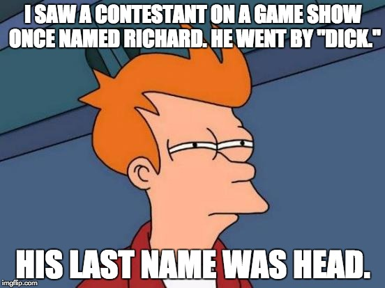 "Parents need to be careful what they name their kids. NSFW Weekend...A JBmemegeek & isayisay Event | I SAW A CONTESTANT ON A GAME SHOW ONCE NAMED RICHARD. HE WENT BY ""DICK."" HIS LAST NAME WAS HEAD. 