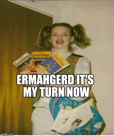 ERMAHGERD IT'S MY TURN NOW | made w/ Imgflip meme maker