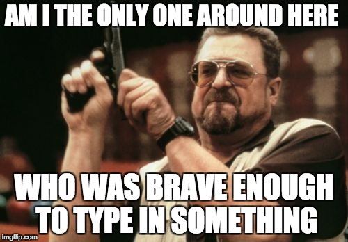 Am I The Only One Around Here Meme | AM I THE ONLY ONE AROUND HERE WHO WAS BRAVE ENOUGH TO TYPE IN SOMETHING | image tagged in memes,am i the only one around here | made w/ Imgflip meme maker