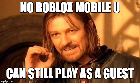 One Does Not Simply Meme | NO ROBLOX MOBILE U CAN STILL PLAY AS A GUEST | image tagged in memes,one does not simply | made w/ Imgflip meme maker