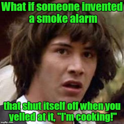 "Conspiracy Keanu Meme | What if someone invented a smoke alarm that shut itself off when you yelled at it, ""I'm cooking!"" 