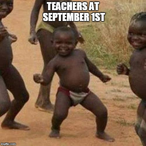 Third World Success Kid Meme | TEACHERS AT SEPTEMBER 1ST | image tagged in memes,third world success kid | made w/ Imgflip meme maker
