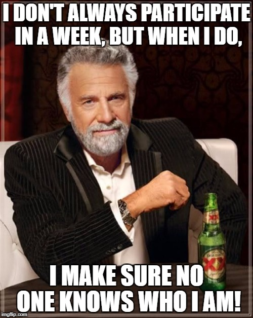 who am I? you will just have to try and figure it out for yourselves... | I DON'T ALWAYS PARTICIPATE IN A WEEK, BUT WHEN I DO, I MAKE SURE NO ONE KNOWS WHO I AM! | image tagged in memes,the most interesting man in the world,anonymous meme week,anonymous,funny | made w/ Imgflip meme maker