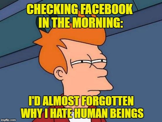 Futurama Fry Meme | CHECKING FACEBOOK IN THE MORNING: I'D ALMOST FORGOTTEN WHY I HATE HUMAN BEINGS | image tagged in memes,futurama fry | made w/ Imgflip meme maker