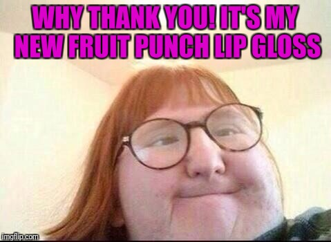 WHY THANK YOU! IT'S MY NEW FRUIT PUNCH LIP GLOSS | made w/ Imgflip meme maker
