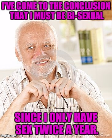 I'VE COME TO THE CONCLUSION THAT I MUST BE BI-SEXUAL SINCE I ONLY HAVE SEX TWICE A YEAR. | image tagged in harold unsure | made w/ Imgflip meme maker