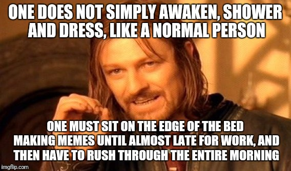 Make memes a priority | ONE DOES NOT SIMPLY AWAKEN, SHOWER AND DRESS, LIKE A NORMAL PERSON ONE MUST SIT ON THE EDGE OF THE BED MAKING MEMES UNTIL ALMOST LATE FOR WO | image tagged in memes,one does not simply,unemployed | made w/ Imgflip meme maker