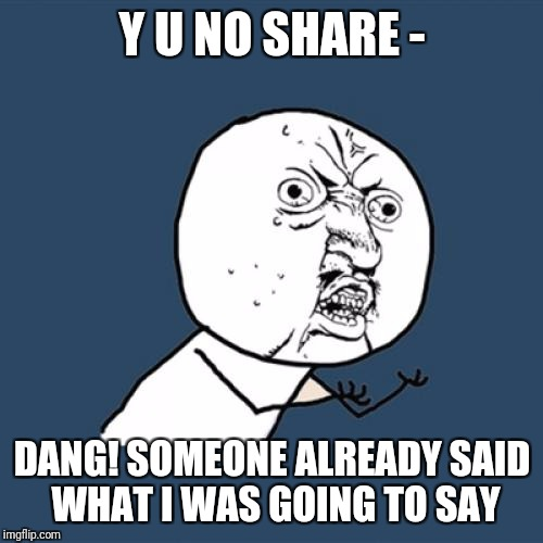 Y U No Meme | Y U NO SHARE - DANG! SOMEONE ALREADY SAID WHAT I WAS GOING TO SAY | image tagged in memes,y u no | made w/ Imgflip meme maker