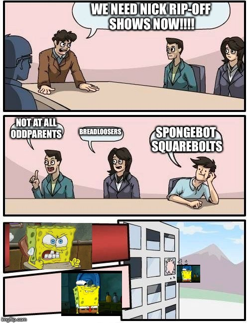 Boardroom Meeting Suggestion Meme | WE NEED NICK RIP-OFF SHOWS NOW!!!! NOT AT ALL ODDPARENTS BREADLOOSERS SPONGEBOT SQUAREBOLTS | image tagged in memes,boardroom meeting suggestion | made w/ Imgflip meme maker