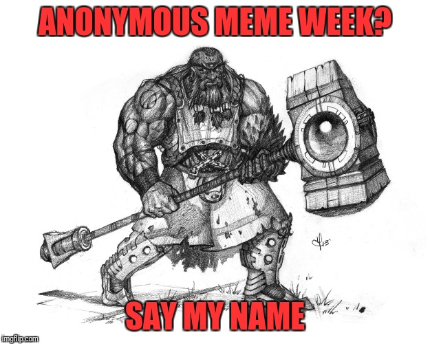 Troll Smasher | ANONYMOUS MEME WEEK? SAY MY NAME | image tagged in troll smasher,anonymous meme week,say my name,i am the one who knocks,breaking bad,heisenberg | made w/ Imgflip meme maker