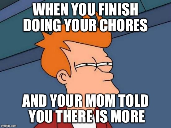 Futurama Fry Meme | WHEN YOU FINISH DOING YOUR CHORES AND YOUR MOM TOLD YOU THERE IS MORE | image tagged in memes,futurama fry | made w/ Imgflip meme maker