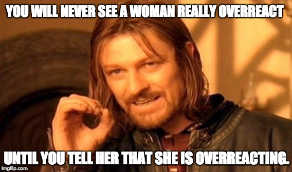 One Does Not Simply Meme | YOU WILL NEVER SEE A WOMAN REALLY OVERREACT UNTIL YOU TELL HER THAT SHE IS OVERREACTING. | image tagged in memes,one does not simply | made w/ Imgflip meme maker