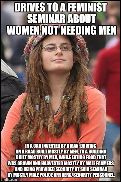 College Liberal Meme | DRIVES TO A FEMINIST SEMINAR ABOUT WOMEN NOT NEEDING MEN IN A CAR INVENTED BY A MAN, DRIVING ON A ROAD BUILT MOSTLY BY MEN, TO A BUILDING BU | image tagged in memes,college liberal | made w/ Imgflip meme maker