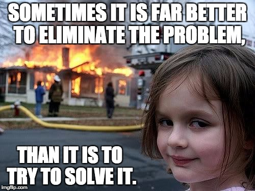 fire girl | SOMETIMES IT IS FAR BETTER TO ELIMINATE THE PROBLEM, THAN IT IS TO TRY TO SOLVE IT. | image tagged in fire girl | made w/ Imgflip meme maker