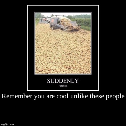 Remember you are cool unlike these people | | image tagged in funny,demotivationals | made w/ Imgflip demotivational maker