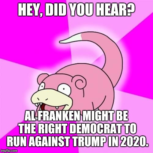 Slowpoke Meme | HEY, DID YOU HEAR? AL FRANKEN MIGHT BE THE RIGHT DEMOCRAT TO RUN AGAINST TRUMP IN 2020. | image tagged in memes,slowpoke | made w/ Imgflip meme maker