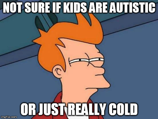 Futurama Fry | NOT SURE IF KIDS ARE AUTISTIC OR JUST REALLY COLD | image tagged in memes,futurama fry,AdviceAnimals | made w/ Imgflip meme maker