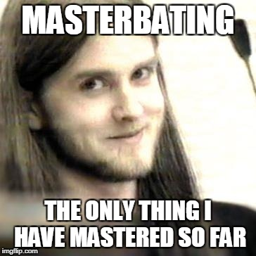 MASTERBATING THE ONLY THING I HAVE MASTERED SO FAR | made w/ Imgflip meme maker