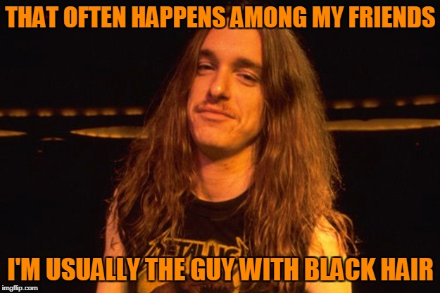 THAT OFTEN HAPPENS AMONG MY FRIENDS I'M USUALLY THE GUY WITH BLACK HAIR | made w/ Imgflip meme maker