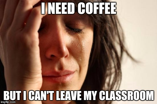 First World Problems Meme | I NEED COFFEE BUT I CAN'T LEAVE MY CLASSROOM | image tagged in memes,first world problems | made w/ Imgflip meme maker