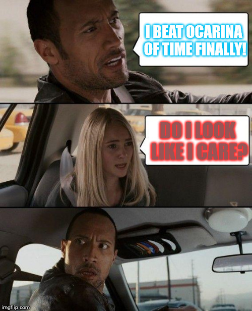 The Rock Driving Meme | I BEAT OCARINA OF TIME FINALLY! DO I LOOK LIKE I CARE? | image tagged in memes,the rock driving | made w/ Imgflip meme maker