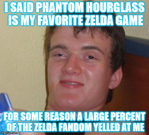 10 Guy Meme | I SAID PHANTOM HOURGLASS IS MY FAVORITE ZELDA GAME FOR SOME REASON A LARGE PERCENT OF THE ZELDA FANDOM YELLED AT ME | image tagged in memes,10 guy | made w/ Imgflip meme maker