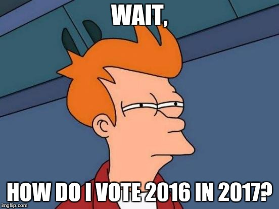 Futurama Fry Meme | WAIT, HOW DO I VOTE 2016 IN 2017? | image tagged in memes,futurama fry | made w/ Imgflip meme maker