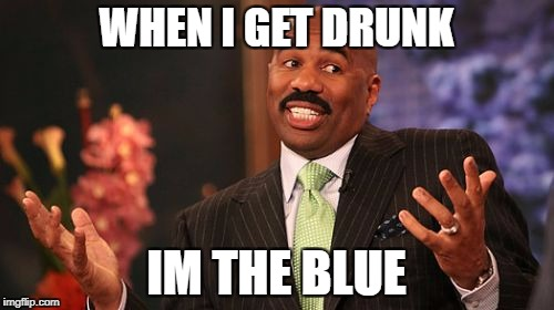 Steve Harvey Meme | WHEN I GET DRUNK IM THE BLUE | image tagged in memes,steve harvey | made w/ Imgflip meme maker