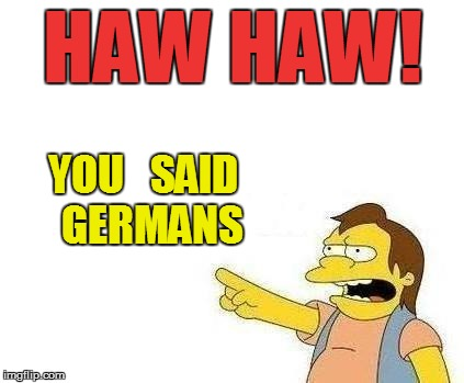 HAW HAW! YOU   SAID  GERMANS | made w/ Imgflip meme maker