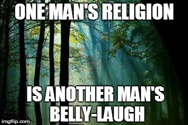 ONE MAN'S RELIGION IS ANOTHER MAN'S BELLY-LAUGH | made w/ Imgflip meme maker