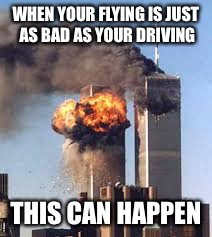 WHEN YOUR FLYING IS JUST AS BAD AS YOUR DRIVING THIS CAN HAPPEN | image tagged in 9/11 b-day | made w/ Imgflip meme maker