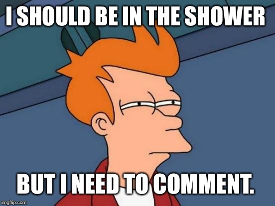 Futurama Fry Meme | I SHOULD BE IN THE SHOWER BUT I NEED TO COMMENT. | image tagged in memes,futurama fry | made w/ Imgflip meme maker